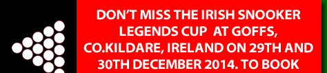 DON'T MISS THE IRISH SNOOKER LEGENDS CUP  AT GOFFS, CO.KILDARE, IRELAND ON 29TH AND 30TH DECEMBER 2014. TO BOOKYOUR SEATS NOW Click Here